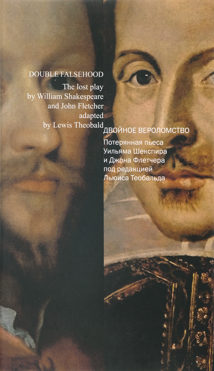Double Faslehood: The Lost Play by William Shakespeare and John Fletcher Adapted by Lewis Theobald / Двойное вероломство. Потерянная пьеса Уильяма Шекспира и Джона Флетчера под редакцией Льюиса Теобальда. Уильям Шекспир, Джон Флетчер