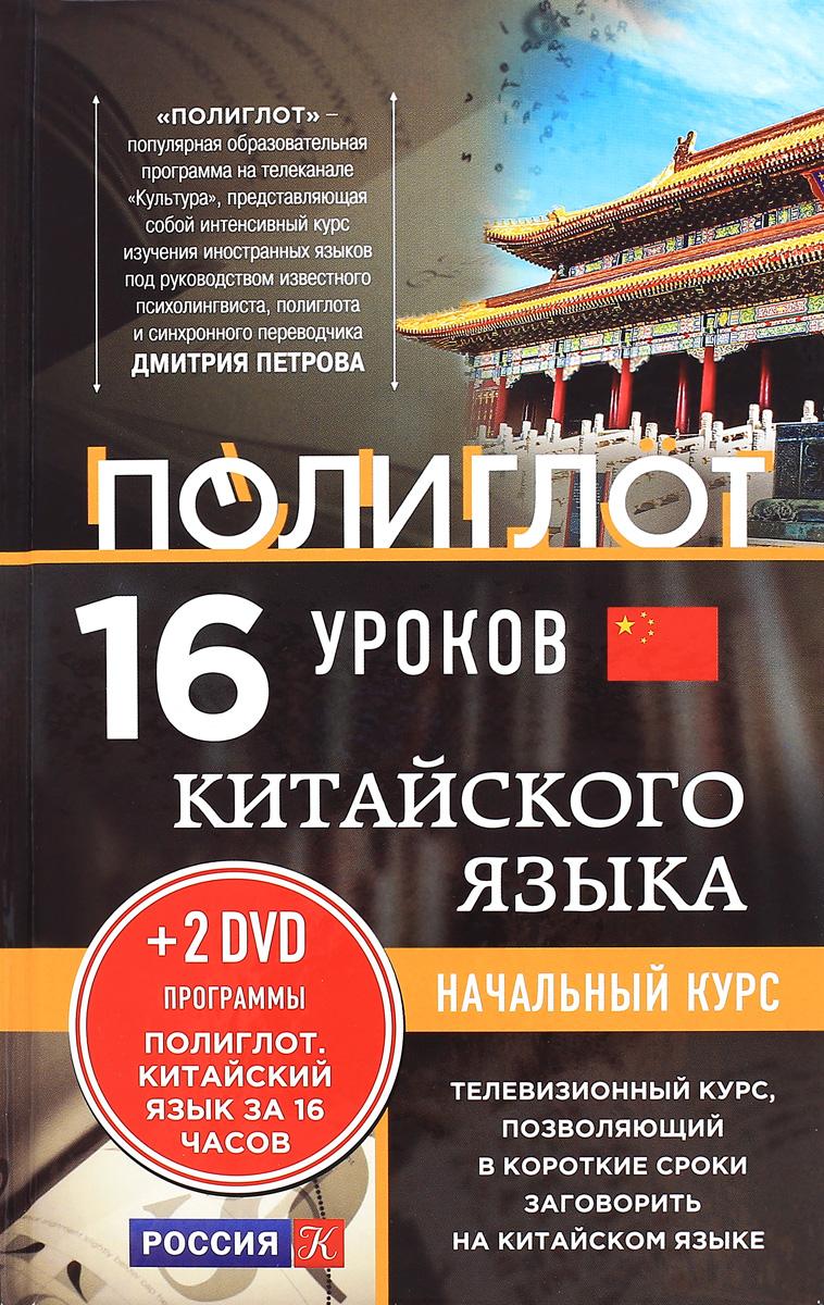 16 уроков китайского языка. Начальный курс (+ 2 DVD Китайский язык за 16 часов) петров д 16 уроков английского языка начальный курс 2dvd полиглот английский язык за 16 часов