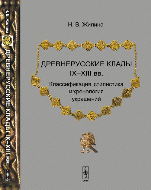 Н. В. Жилина Древнерусские клады IX-XIII вв. Классификация, стилистика и хронология украшений