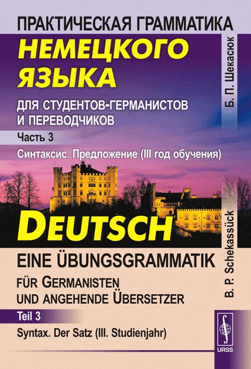 Практическая грамматика немецкого языка для студентов-германистов и переводчиков. Синтаксис. Предложение (III год обучения) / Deutsch: Eine Ubungsgrammatik fur Germanisten und angehende Ubersetzer: Teil 3: Syntax: Der Satz (III. Studienjahr)