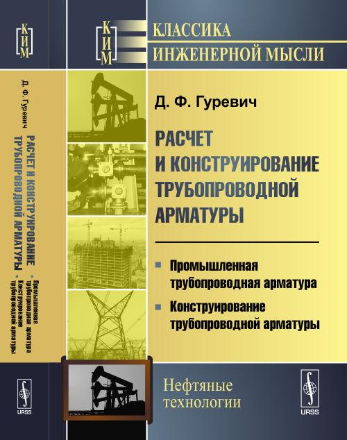 Гуревич Д.Ф. Расчет и конструирование трубопроводной арматуры. Промышленная трубопроводная арматура. Конструирование трубопроводной арматуры