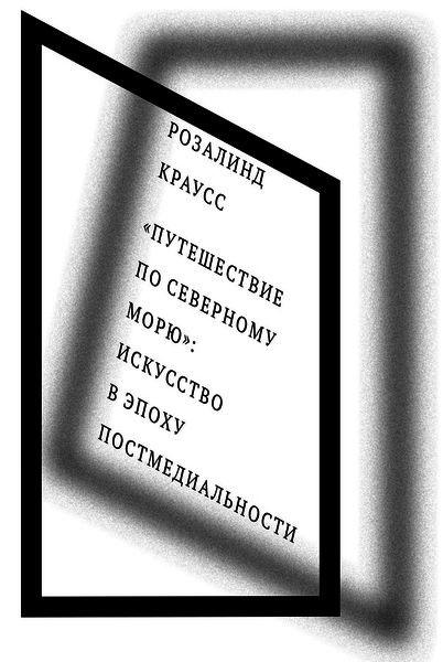 """Розалинд Краусс """"Путешествие по Северному морю"""". Искусство в эпоху постмедиальности"""