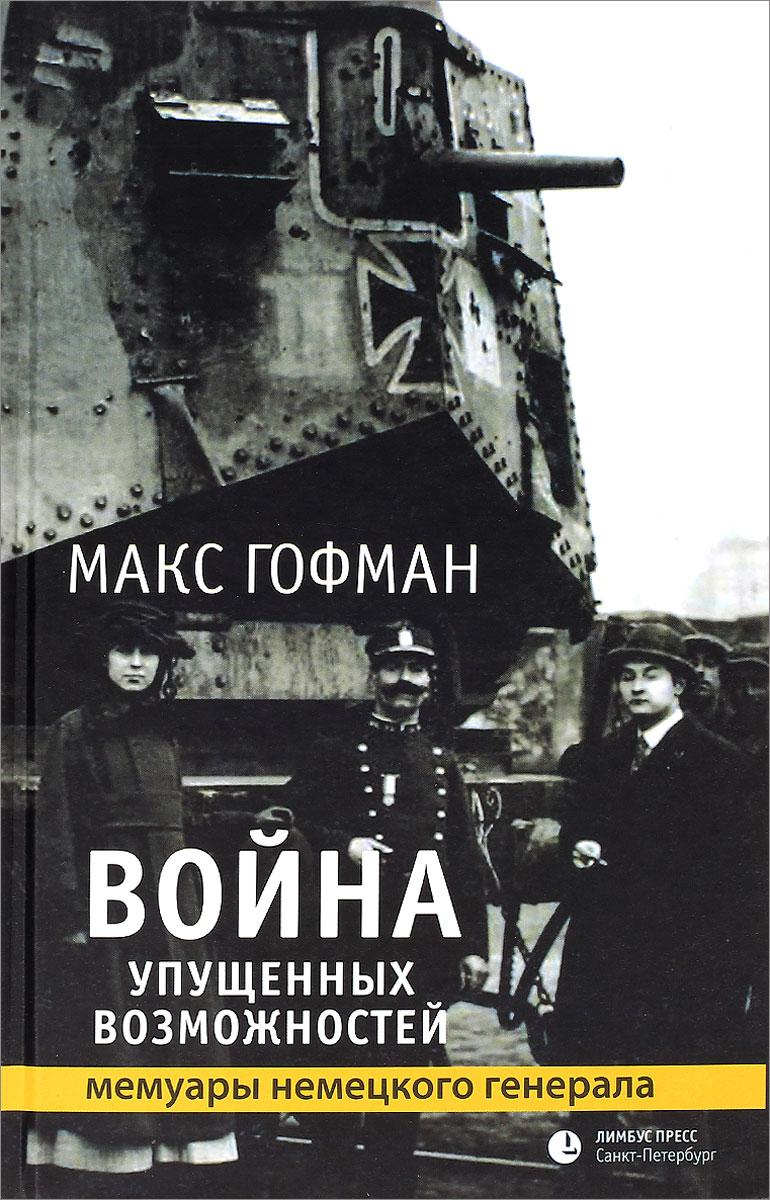 Макс Гофман Война упущенных возможностей ISBN: 978-5-8392-0498-0 война упущенных возможностей