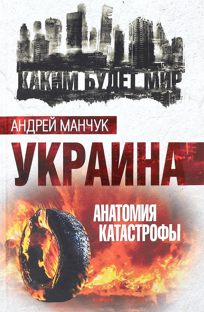 Андрей Манчук Украина. Анатомия катастрофы ISBN: 978-5-906880-97-0