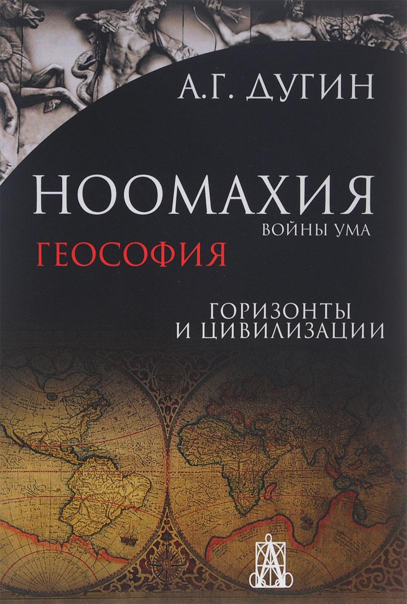 А. Г. Дугин Ноомахия. Войны ума. Геософия. Горизонты и цивилизации