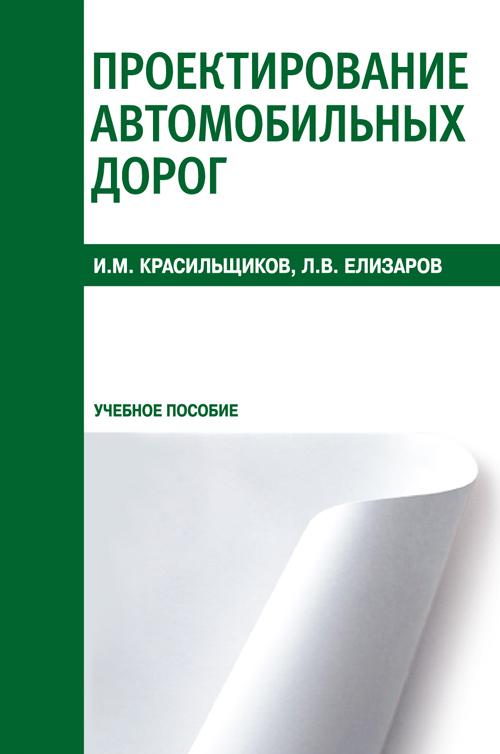 И. М. Красильщиков, Л. В. Елизаров Проектирование автомобильных дорог. Учебное пособие