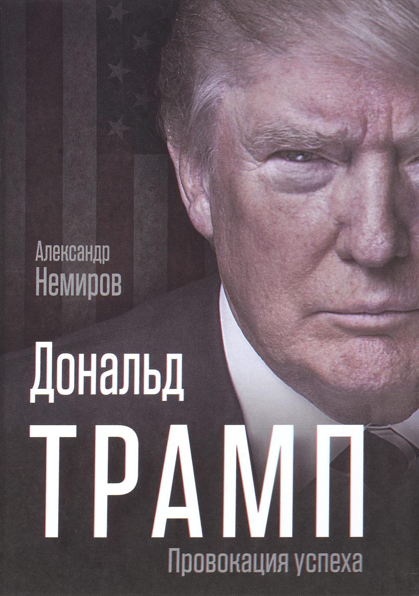 Александр Немиров Дональд Трамп. Провокация успеха