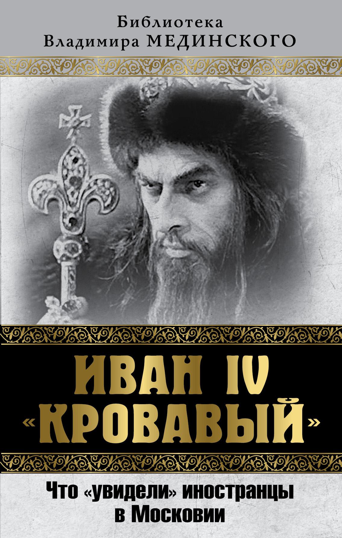 В. Р. Мединский Иван IV Кровавый. Что увидели иностранцы в Московии