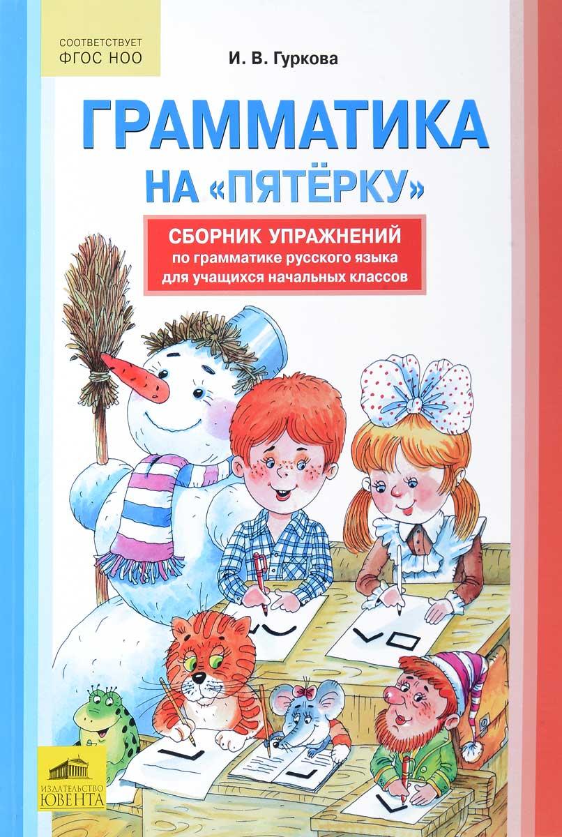 """Грамматика на """"пятерку"""". Сборник упражнений по русскому языку для учащихся начальных классов"""