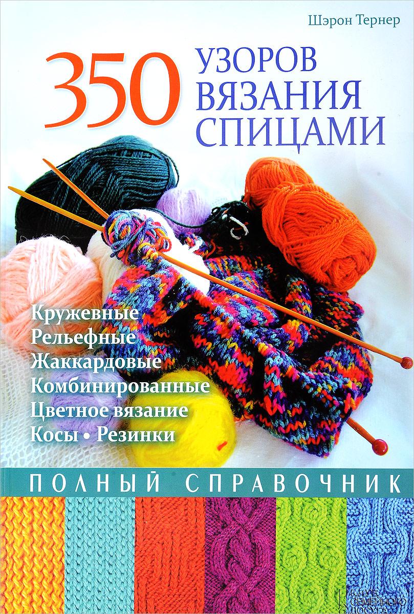 Шэрон Тернер 350 узоров вязания спицами. Полный справочник волшебный клубок новые узоры для вязания спицами