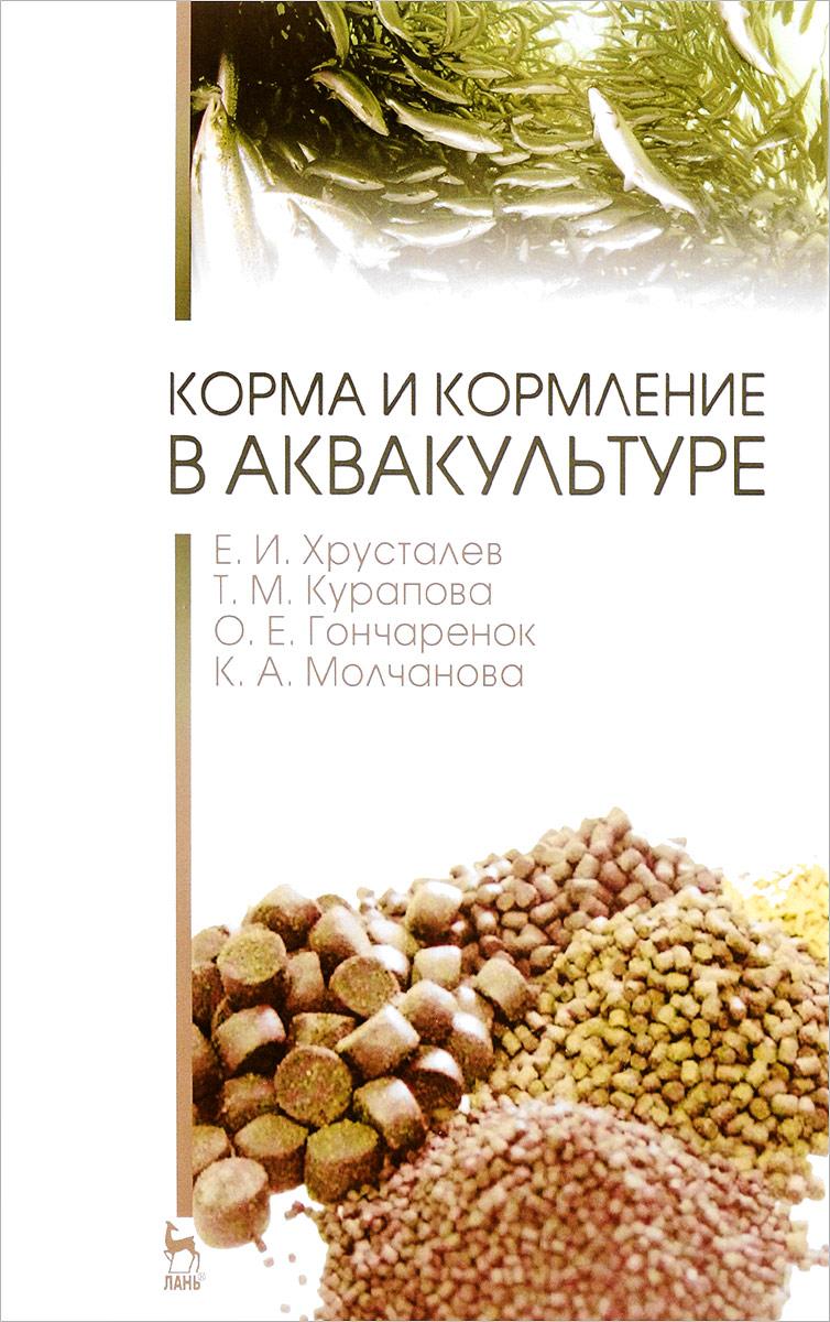 Е. И. Хрусталев, Т. М. Курапова, О. Е. Гончаренок, К. А. Молчанова Корма и кормление в аквакультуре. Учебник