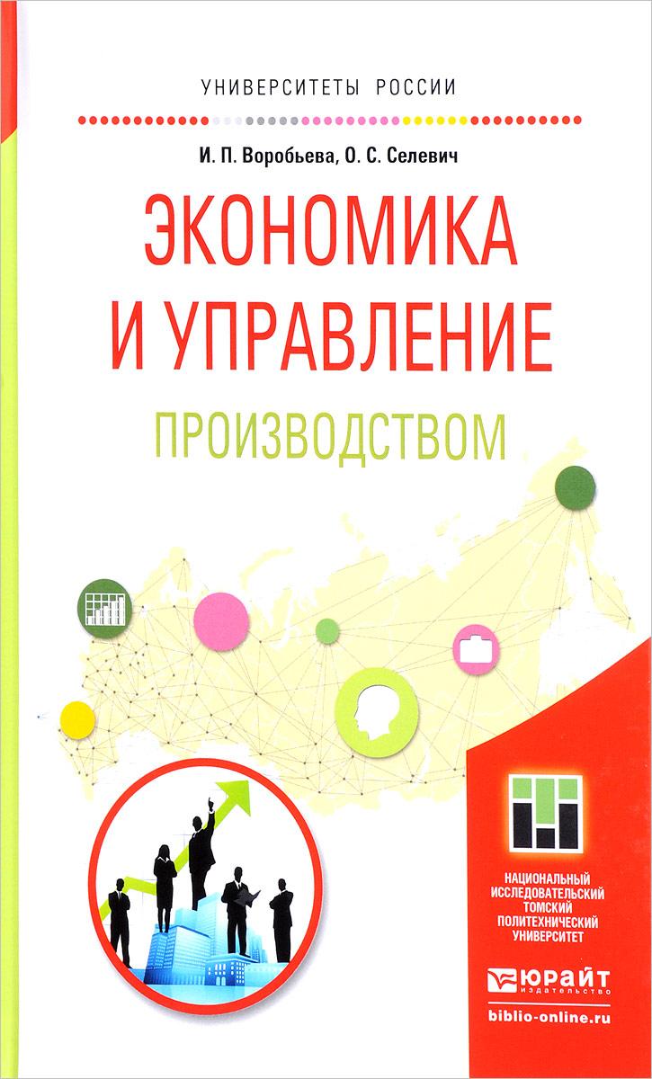И. П. Воробьева, О. С. Селевич Экономика и управление производством. Учебное пособие