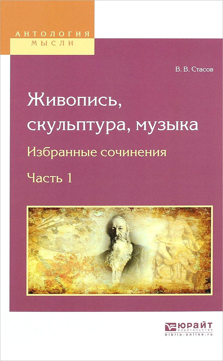 В. В. Стасов Живопись, скульптура, музыка. Избранные сочинения. В 6 частях. Часть 1