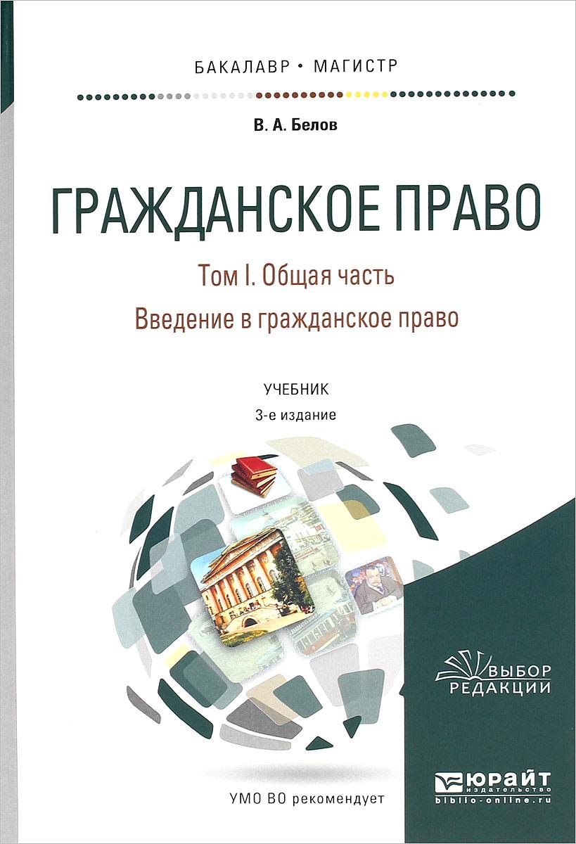 В. А. Белов Гражданское право. Учебник. В 4 томах. Том 1. Общая часть. Введение в гражданское право
