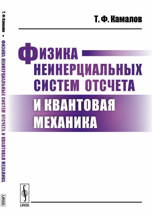Камалов Т.Ф. Физика неинерциальных систем отсчета и квантовая механика владимир неволин квантовая физика и нанотехнологии