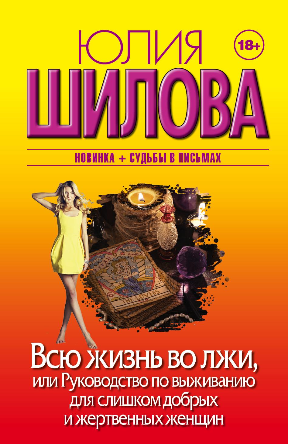 Юлия Шилова Всю жизнь во лжи, или Руководство по выживанию для слишком добрых и жертвенных женщин наталья метелева добровольная жертва