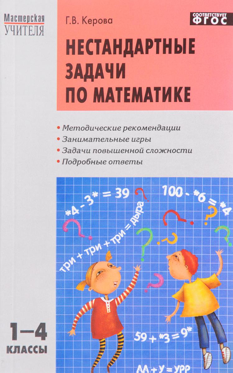 Г. В. Керова Нестандартные задачи по математике. 1-4 класс гринштейн м р 1100 задач по математике для младших школьников