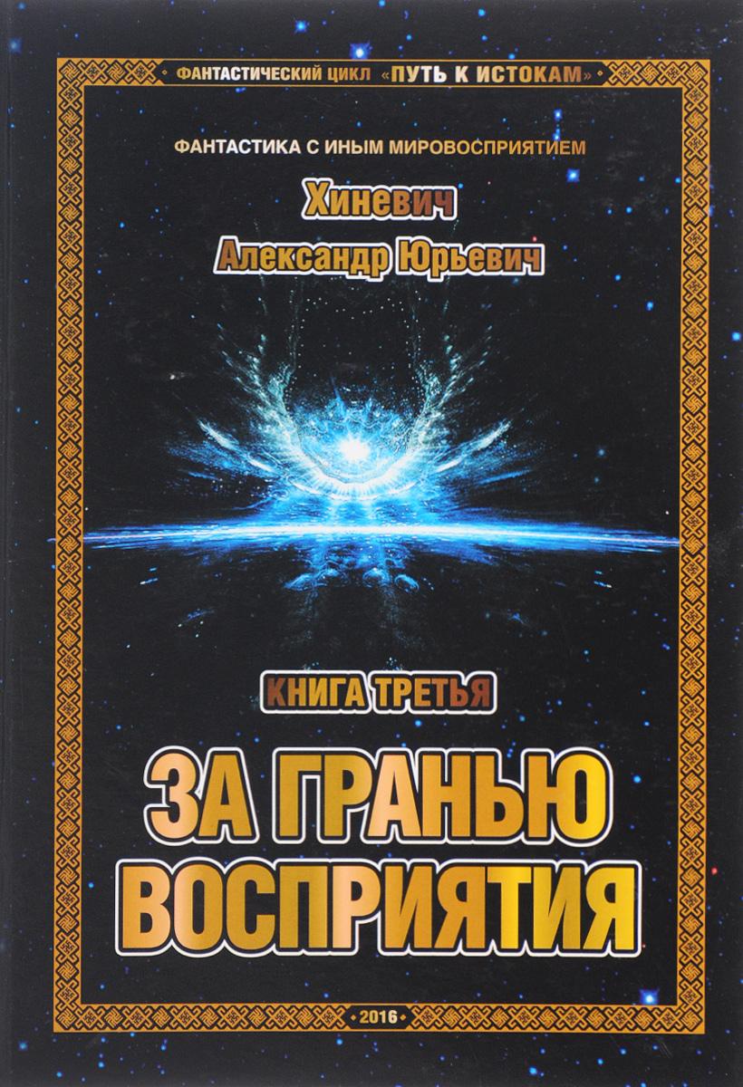 А. Ю. Хиневич Путь к Истокам. Книга 3. За гранью восприятия василий гоч путь за тантру в 4 книгах книга 1