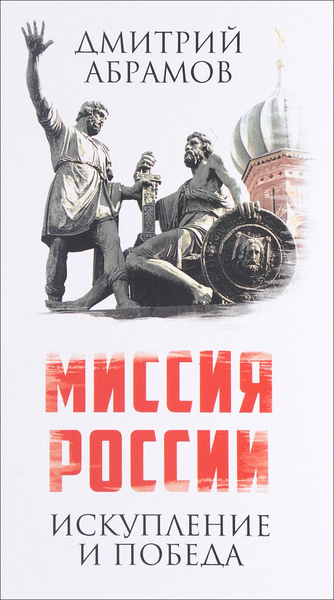 Дмитрий Абрамов Миссия России. Искупление и Победа ISBN: 978-5-906914-36-1