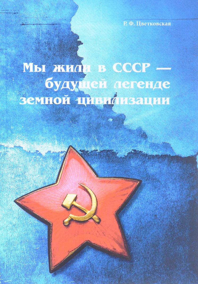 Р. Ф. Цветковская Мы жили в СССР - будущей легенде земной цивилизации