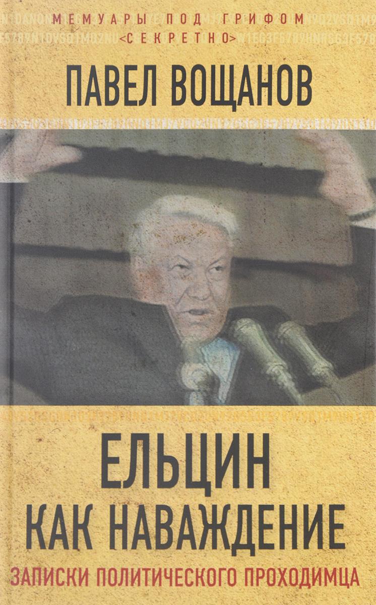 Вощанов П.И. Ельцин как наваждение. Откровения политического проходимца ISBN: 978-5-906914-49-1 леска allvega all round x5 цвет прозрачный 100 м 0 2 мм 4 89 кг