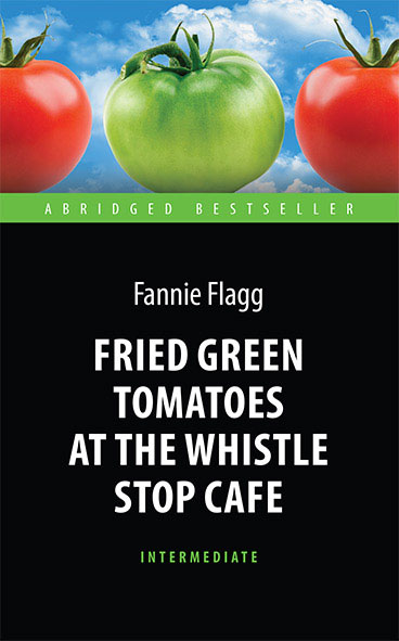 Ф. Флэгг Fried Green Tomatoes at the Whistle Stop Cafe fried green tomatoes at the whistle stop cafe