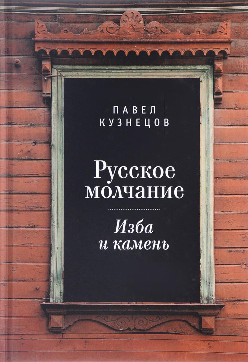 Павел Кузнецов Русское молчание. Изба и камень pavel yerokin mp002xw1a6ky