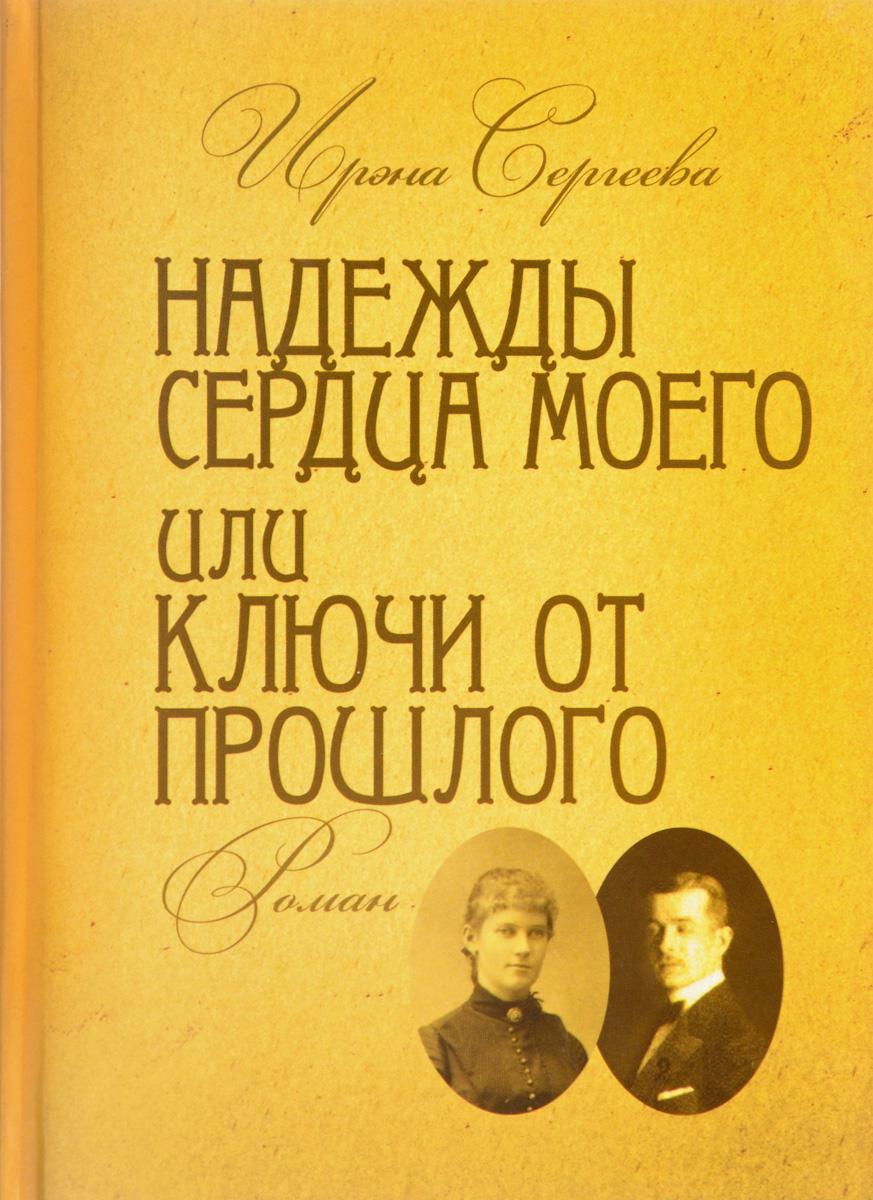 Ирэна Сергеева Надежды сердца моего или Ключи от прошлого. Роман в 4 частях. Книга 2