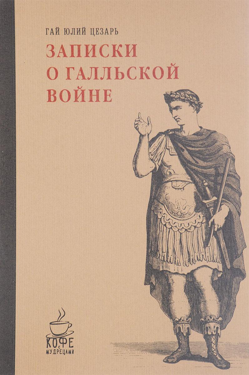 Гай Юлий Цезарь Записки о Галльской войне гай юлий цезарь история галльской войны