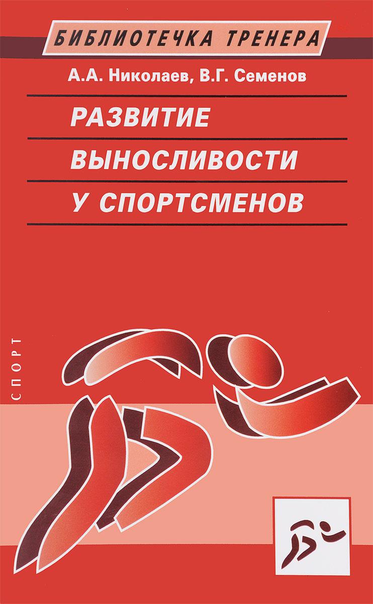 Развитие выносливости у спортсменов. А. А. Николаев, В. Г. Семенов