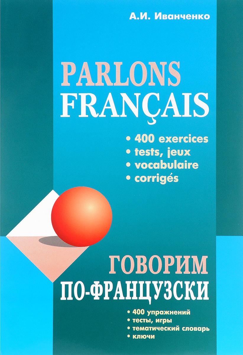 А. И. Иванченко Parlons francais / Говорим по-французски. Сборник упражнений для развития устной речи иванченко а говорим по французски