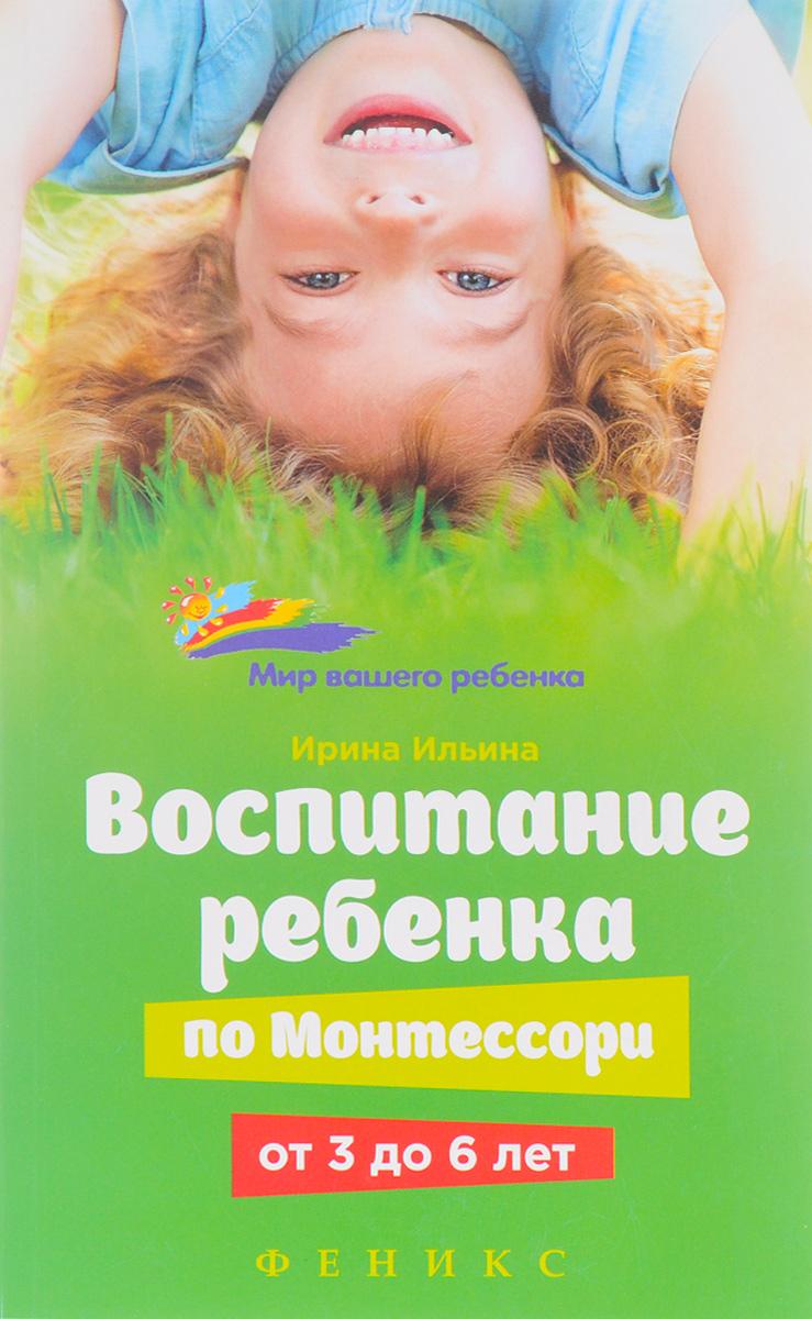 Ирина Ильина Воспитание ребенка от Монтессори от 3 до 6 лет воспитание ребенка по монтессори от 0 до 3 лет