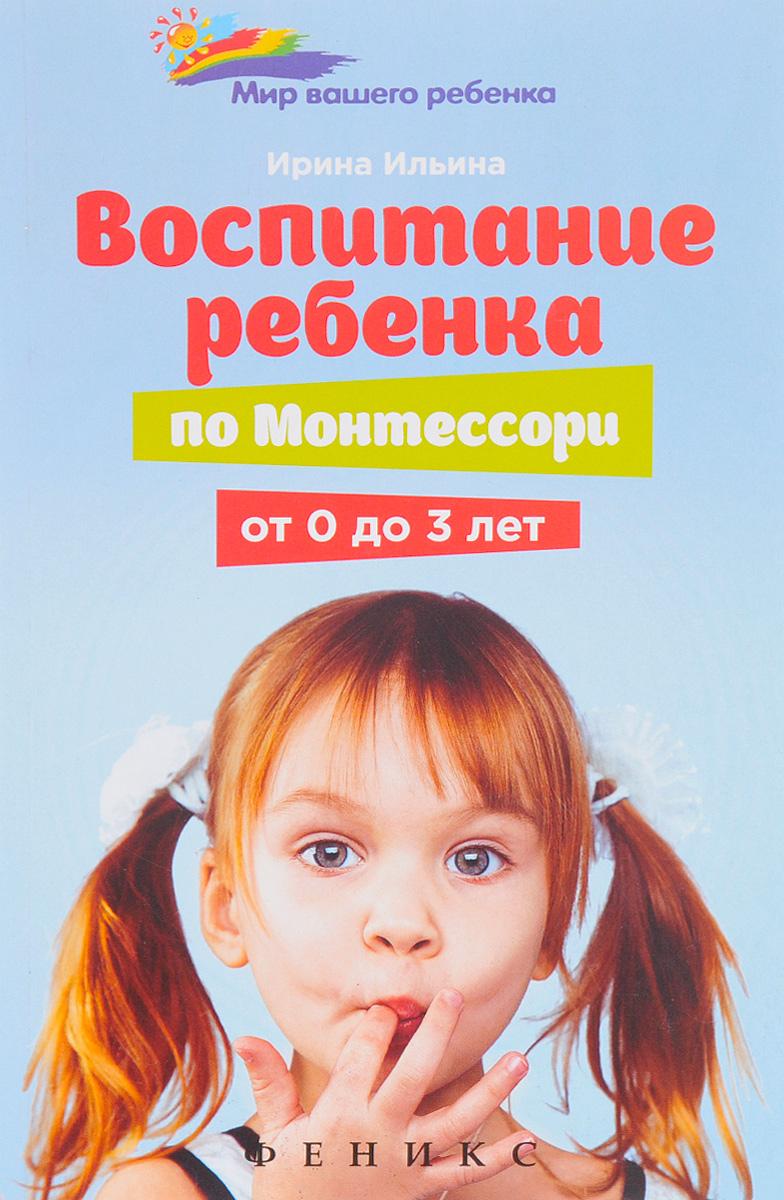 Ирина Ильина Воспитание ребенка от Монтессори от 0 до 3 лет воспитание ребенка по монтессори от 0 до 3 лет