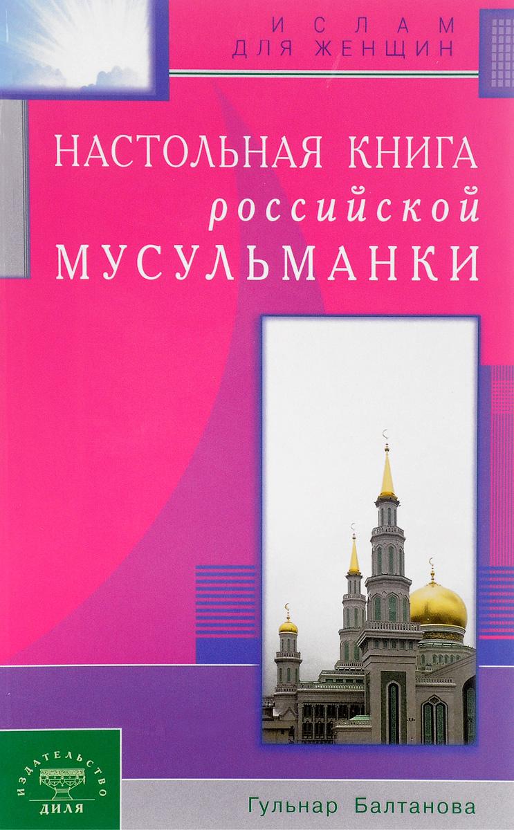 Настольная книга российской мусульманки. Гульнар Балтанова
