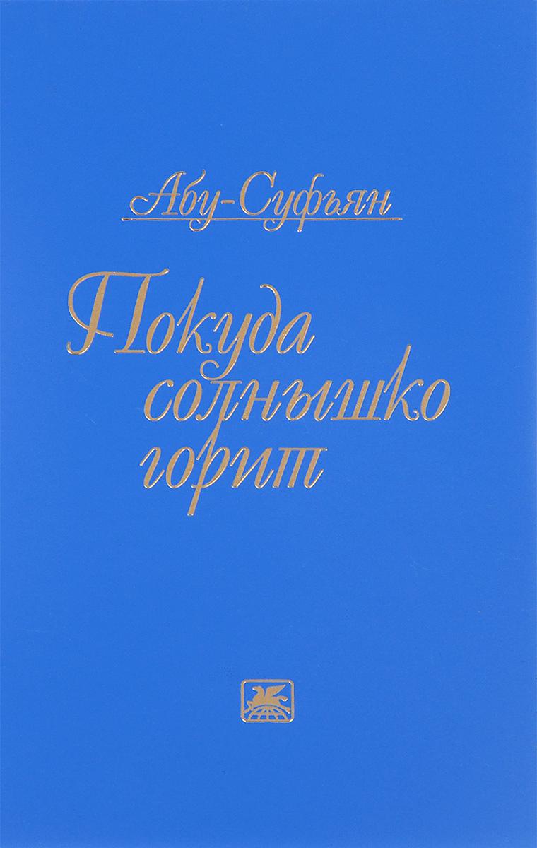 Абу-Суфьян Покуда солнышко горит ISBN: 978-5-280-03602-4 художественная литература для 9 лет