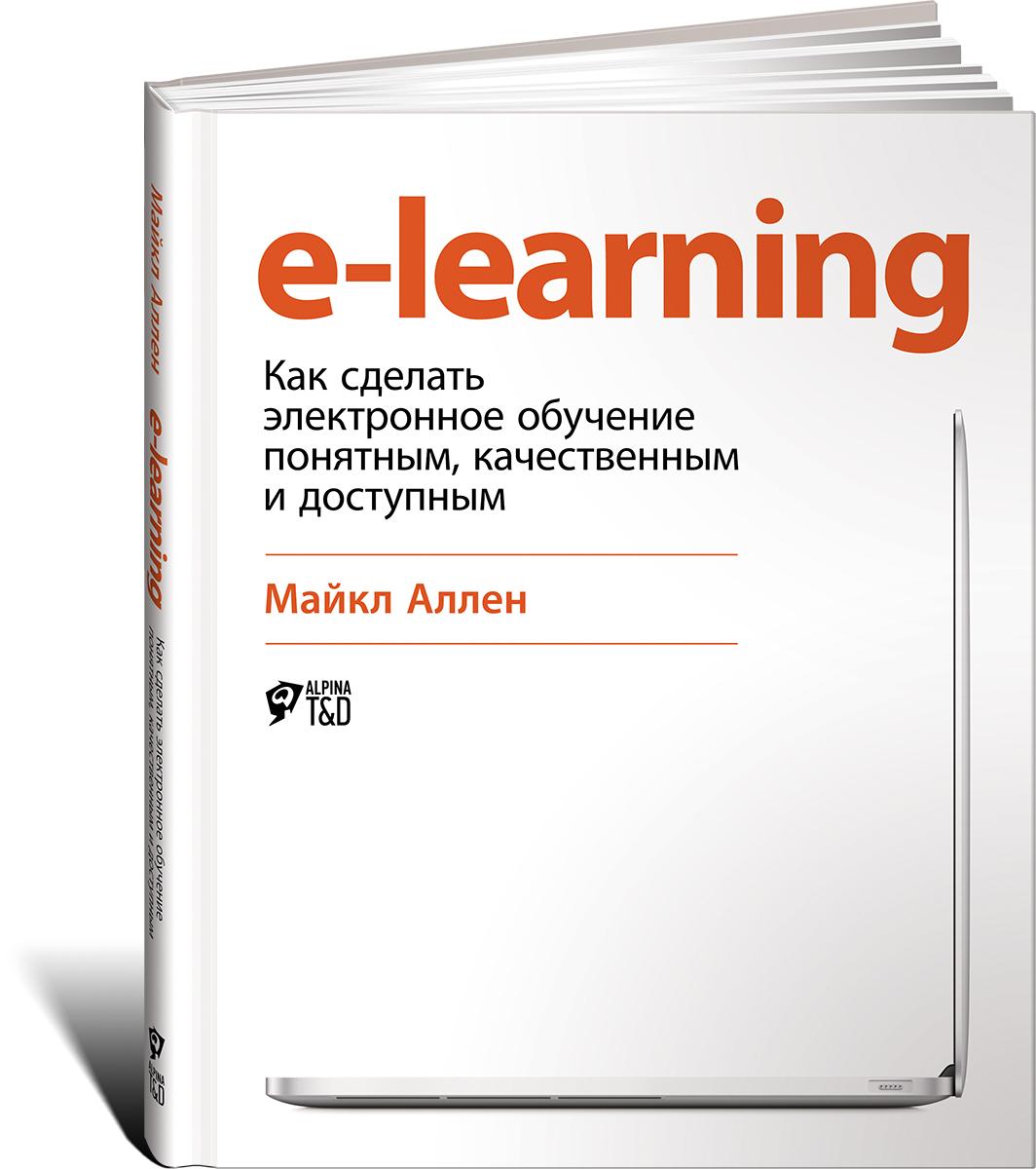Майкл Аллен. E-Learning: Как сделать электронное обучение понятным, качественным и доступным