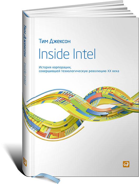 Тим Джексон. Inside Intel. История корпорации, совершившей технологическую революцию XX века