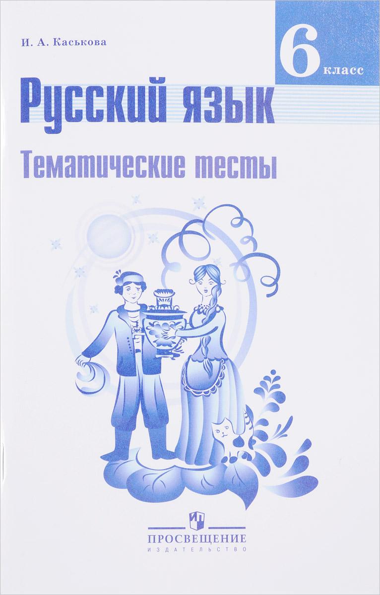 И. А. Каськова Русский язык. 6 класс. Тематические тесты. Учебное пособие
