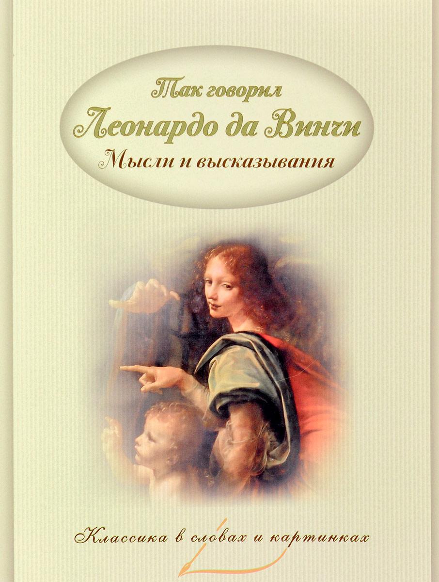 Так говорил Леонардо да Винчи.  Мысли и высказывания Мысли и высказывания из трудов Леонардо да Винчи, проиллюстрированные...