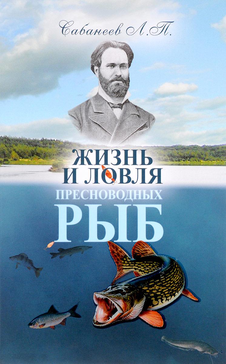 Жизнь и ловля пресноводных рыб. Л. П. Сабанеев