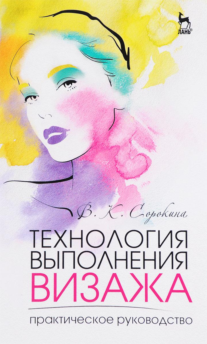 Zakazat.ru: Технология выполнения визажа. Практическое руководство. Учебное пособие. В. К. Сорокина