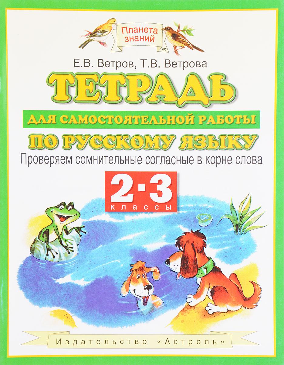 Е. В. Ветров, Т. В. Ветрова Тетрадь для самостоятельной работы по русскому языку. 2-3 классы. Проверяем сомнительные согласные в корне слова