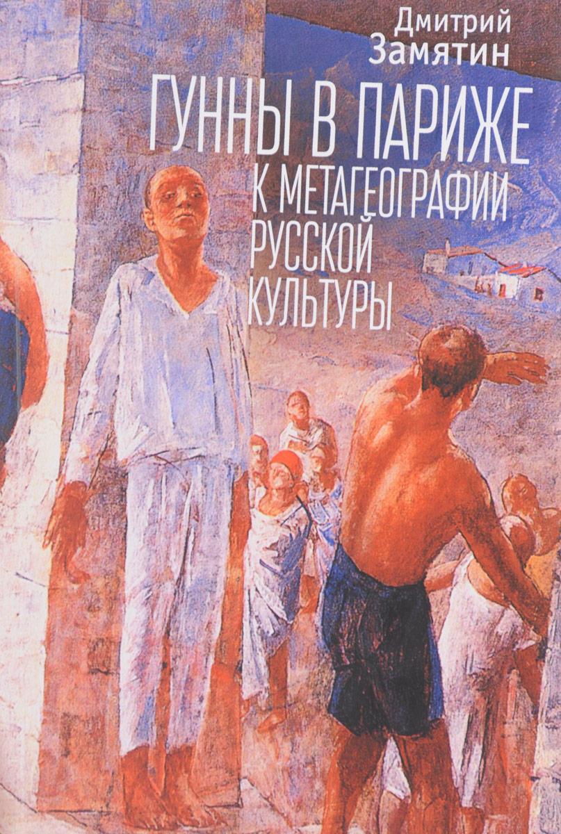 Дмитрий Замятин Гунны в Париже. К метагеографии русской культуры
