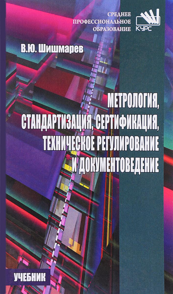 В. Ю. Шишмарев Метрология, стандартизация, сертификация, техническое регулирование и документоведение. Учебник