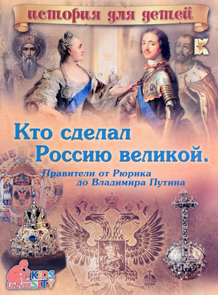 Кто сделал Россию Великой. Правители от Рюрика до Владимира Путина