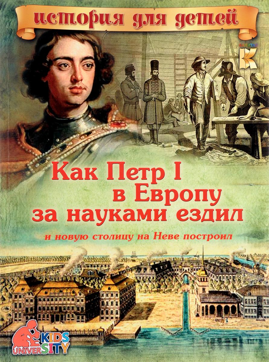 Как Петр I в Европу за науками ездил и новую столицу на Неве построил