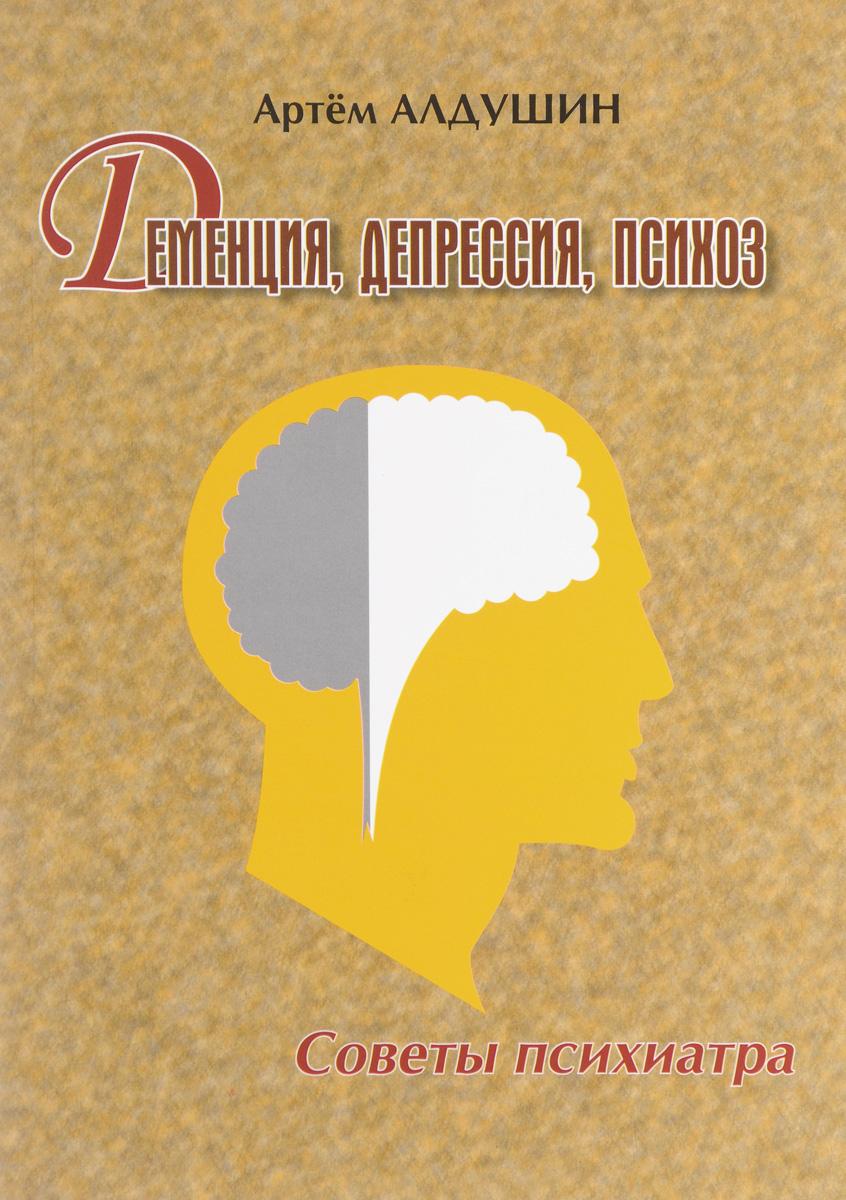 Деменция, депрессия, психоз. Советы психиатра. Артем Алдушин