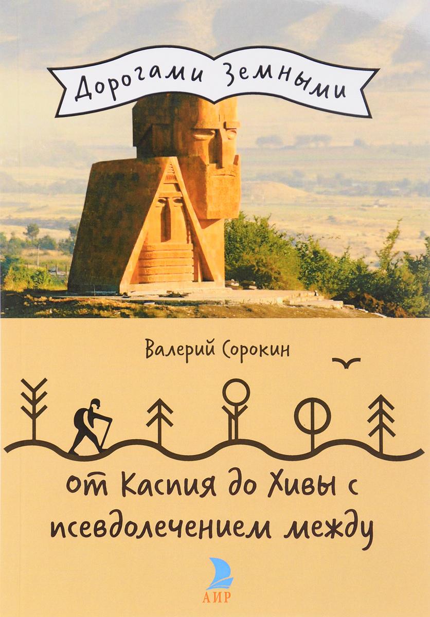 От Каспия до Хивы с псевдолечением между. Валерий Сорокин