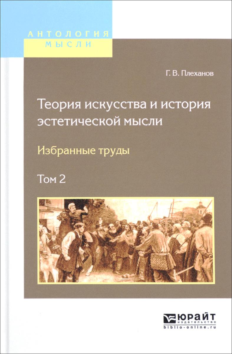Г. В. Плеханов Теория искусства и история эстетической мысли. Избранные труды. В 2 томах. Том 2
