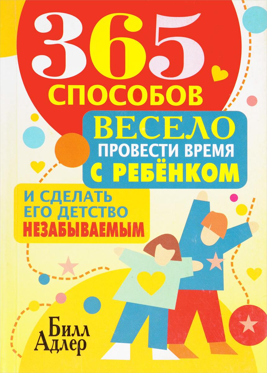 365 способов весело провести время с ребёнком и сделать его детство незабываемым. Билл Адлер